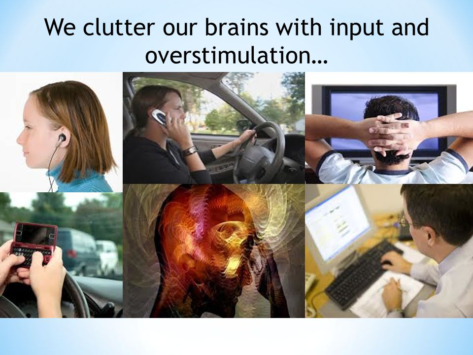 We clutter our brains with input and overstimulation…
