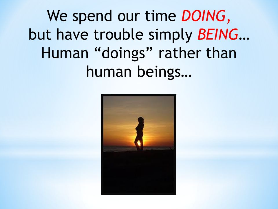 We spend our time DOING, but have trouble simply BEING… Human doings rather than human beings…