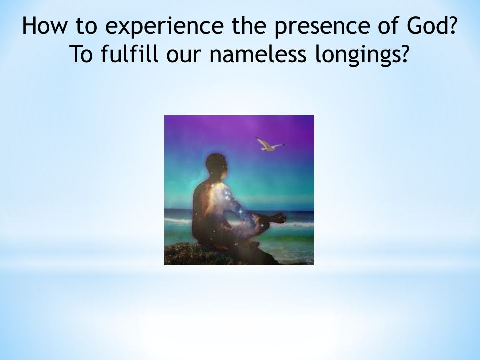 How to experience the presence of God To fulfill our nameless longings