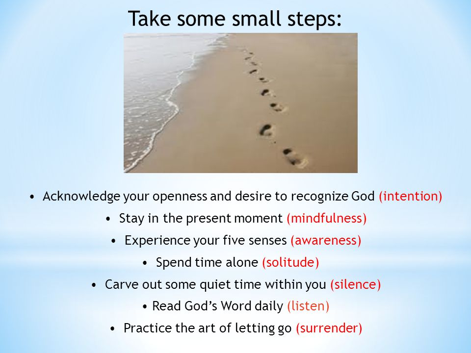 Take some small steps: Acknowledge your openness and desire to recognize God (intention) Stay in the present moment (mindfulness) Experience your five senses (awareness) Spend time alone (solitude) Carve out some quiet time within you (silence) Read Gods Word daily (listen) Practice the art of letting go (surrender)