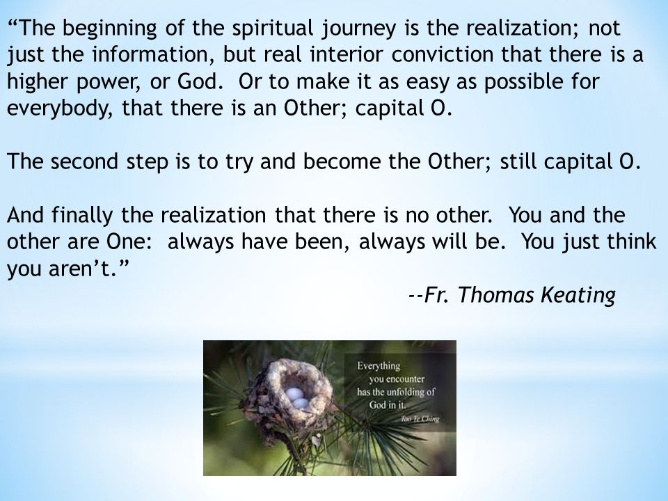 The beginning of the spiritual journey is the realization; not just the information, but real interior conviction that there is a higher power, or God.