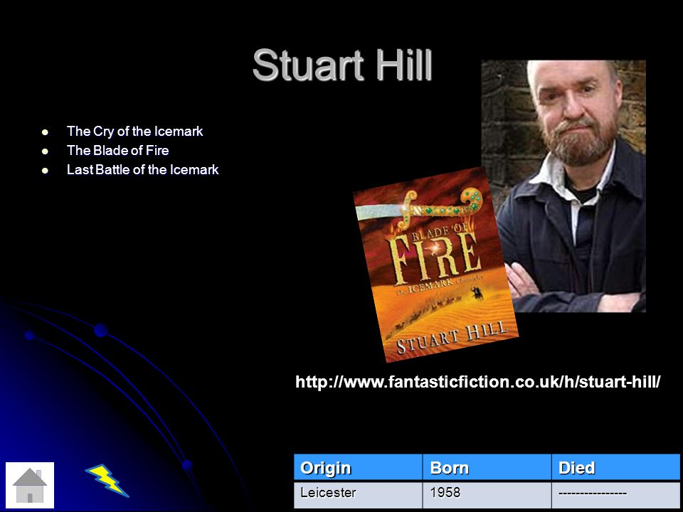 Stuart Hill The Cry of the Icemark The Cry of the Icemark The Blade of Fire The Blade of Fire Last Battle of the Icemark Last Battle of the Icemark OriginBornDied Leicester1958---------------- http://www.fantasticfiction.co.uk/h/stuart-hill/