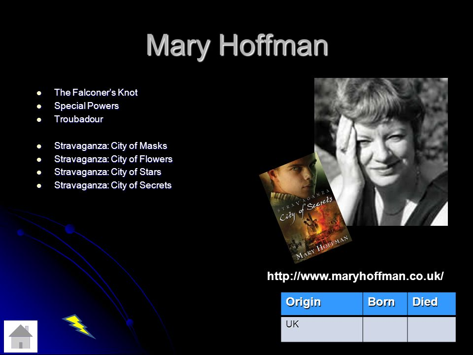 Mary Hoffman The Falconers Knot The Falconers Knot Special Powers Special Powers Troubadour Troubadour Stravaganza: City of Masks Stravaganza: City of Masks Stravaganza: City of Flowers Stravaganza: City of Flowers Stravaganza: City of Stars Stravaganza: City of Stars Stravaganza: City of Secrets Stravaganza: City of Secrets OriginBornDied UK http://www.maryhoffman.co.uk/