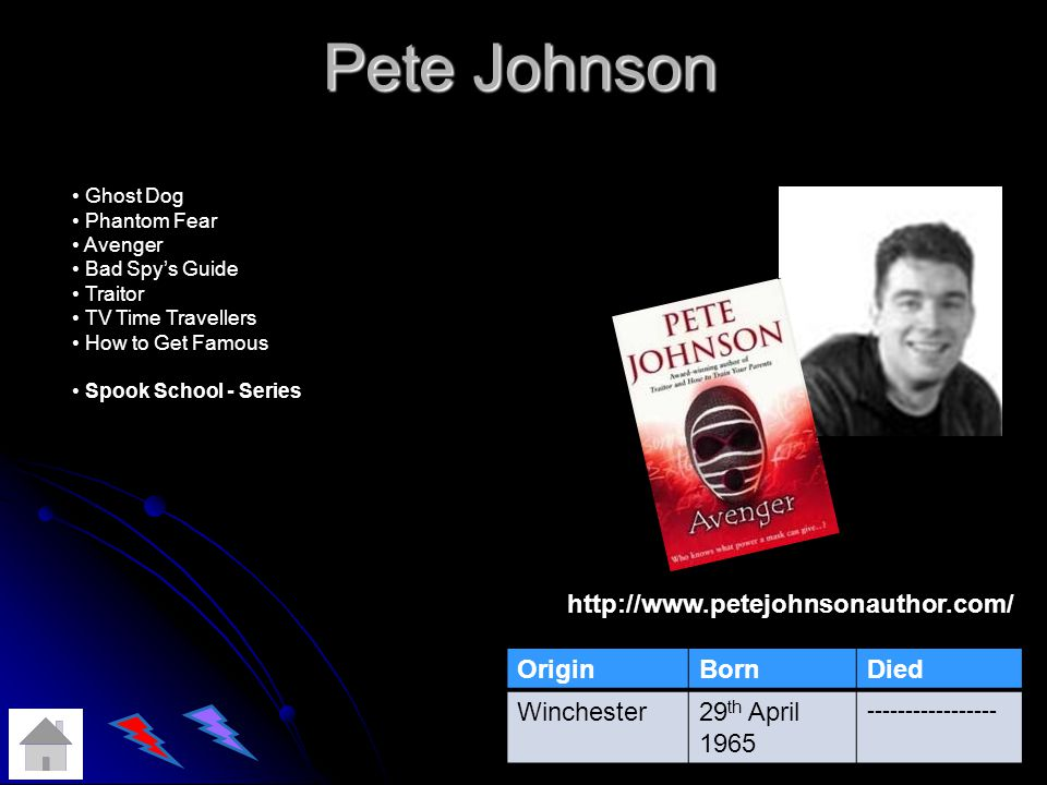 Pete Johnson OriginBornDied Winchester29 th April 1965 ----------------- http://www.petejohnsonauthor.com/ Ghost Dog Phantom Fear Avenger Bad Spys Guide Traitor TV Time Travellers How to Get Famous Spook School - Series