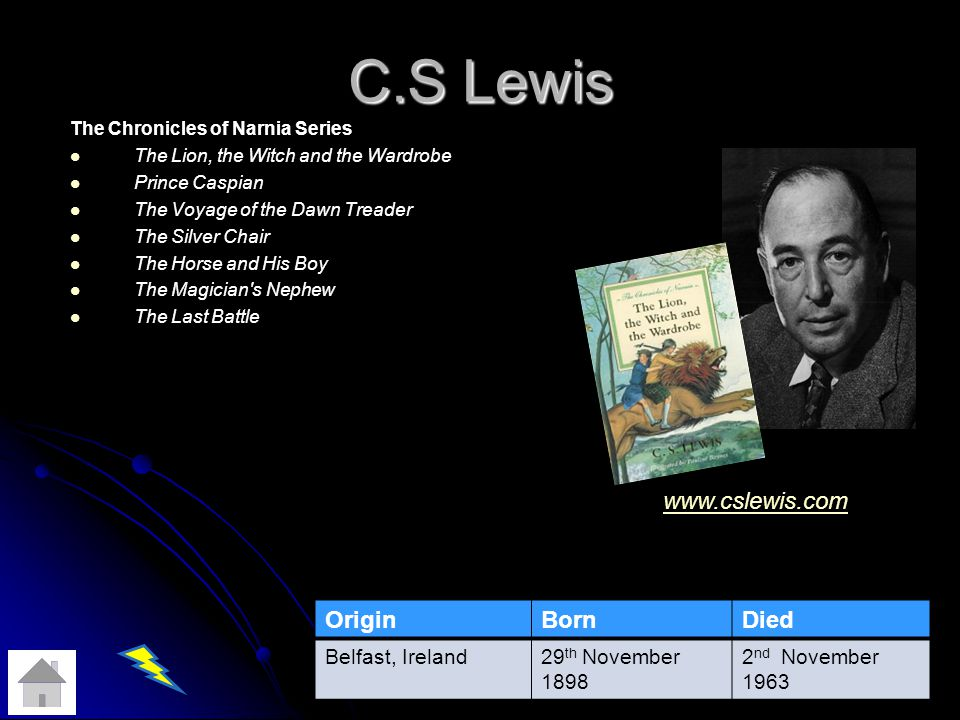 C.S Lewis The Chronicles of Narnia Series The Lion, the Witch and the Wardrobe Prince Caspian The Voyage of the Dawn Treader The Silver Chair The Horse and His Boy The Magician s Nephew The Last Battle OriginBornDied Belfast, Ireland29 th November 1898 2 nd November 1963 www.cslewis.com