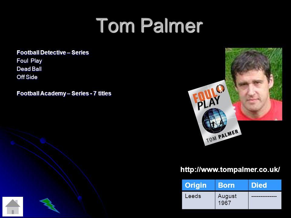 Tom Palmer Football Detective – Series Foul Play Dead Ball Off Side Football Academy – Series - 7 titles http://www.tompalmer.co.uk/ OriginBornDied LeedsAugust 1967 --------------