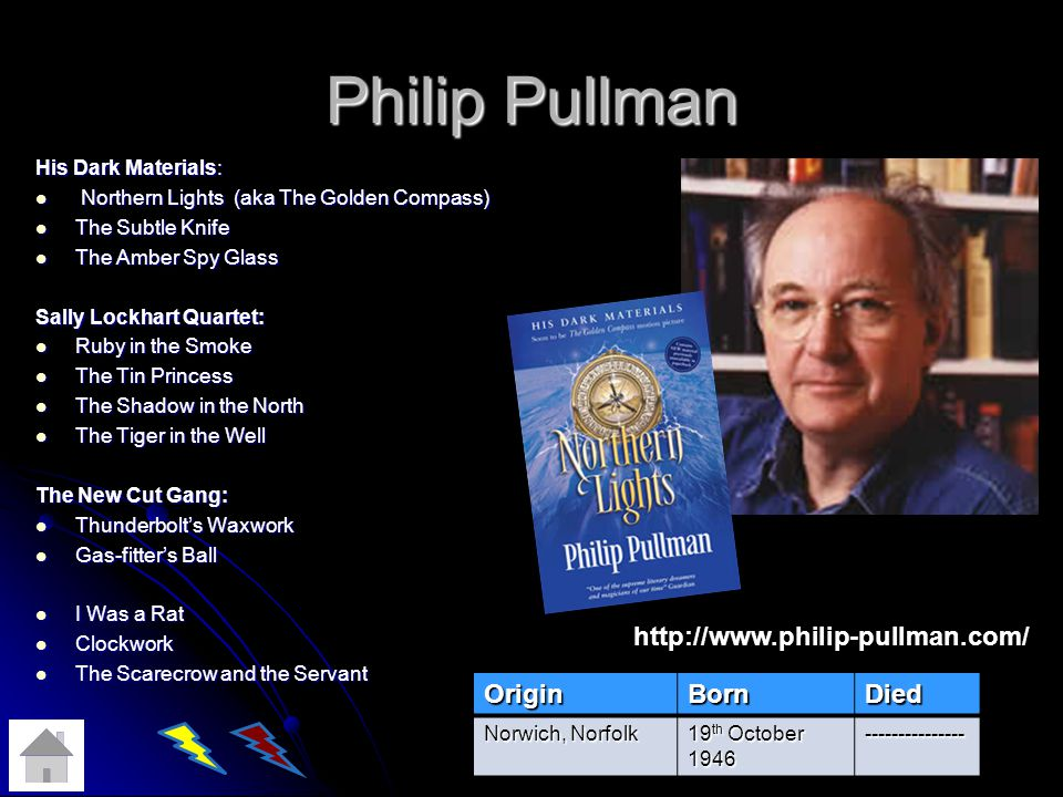 Philip Pullman His Dark Materials: Northern Lights (aka The Golden Compass) Northern Lights (aka The Golden Compass) The Subtle Knife The Subtle Knife The Amber Spy Glass The Amber Spy Glass Sally Lockhart Quartet: Ruby in the Smoke Ruby in the Smoke The Tin Princess The Tin Princess The Shadow in the North The Shadow in the North The Tiger in the Well The Tiger in the Well The New Cut Gang: Thunderbolts Waxwork Thunderbolts Waxwork Gas-fitters Ball Gas-fitters Ball I Was a Rat I Was a Rat Clockwork Clockwork The Scarecrow and the Servant The Scarecrow and the ServantOriginBornDied Norwich, Norfolk 19 th October 1946 --------------- http://www.philip-pullman.com/