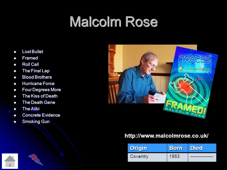 Malcolm Rose Lost Bullet Lost Bullet Framed Framed Roll Call Roll Call The Final Lap The Final Lap Blood Brothers Blood Brothers Hurricane Force Hurricane Force Four Degrees More Four Degrees More The Kiss of Death The Kiss of Death The Death Gene The Death Gene The Alibi The Alibi Concrete Evidence Concrete Evidence Smoking Gun Smoking Gun OriginBornDied Coventry1953---------------- http://www.malcolmrose.co.uk/