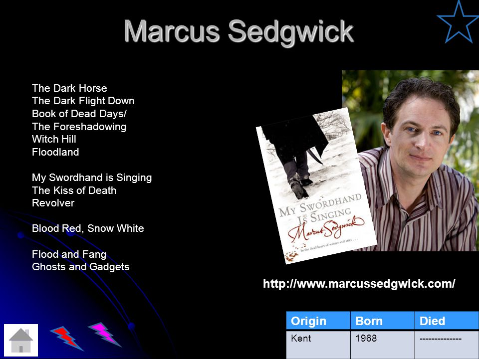 Marcus Sedgwick http://www.marcussedgwick.com/ OriginBornDied Kent1968-------------- The Dark Horse The Dark Flight Down Book of Dead Days/ The Foreshadowing Witch Hill Floodland My Swordhand is Singing The Kiss of Death Revolver Blood Red, Snow White Flood and Fang Ghosts and Gadgets