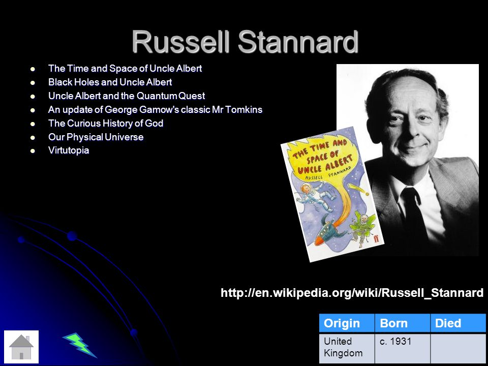 Russell Stannard The Time and Space of Uncle Albert The Time and Space of Uncle Albert Black Holes and Uncle Albert Black Holes and Uncle Albert Uncle Albert and the Quantum Quest Uncle Albert and the Quantum Quest An update of George Gamow s classic Mr Tomkins An update of George Gamow s classic Mr Tomkins The Curious History of God The Curious History of God Our Physical Universe Our Physical Universe Virtutopia Virtutopia OriginBornDied United Kingdom c.