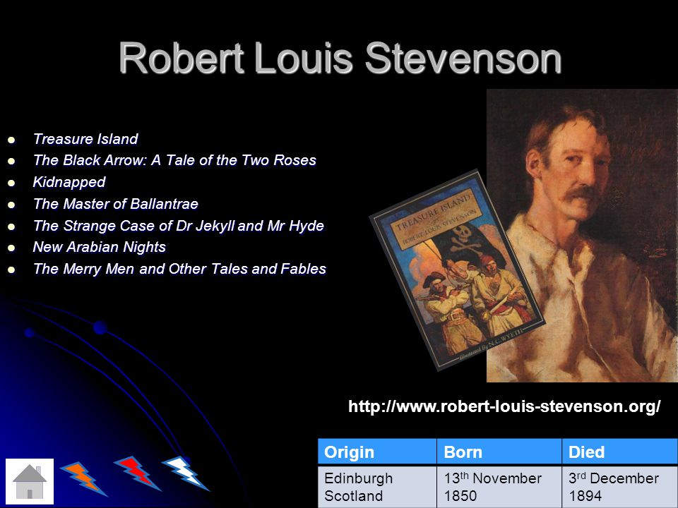 Robert Louis Stevenson Treasure Island Treasure Island The Black Arrow: A Tale of the Two Roses The Black Arrow: A Tale of the Two Roses Kidnapped Kidnapped The Master of Ballantrae The Master of Ballantrae The Strange Case of Dr Jekyll and Mr Hyde The Strange Case of Dr Jekyll and Mr Hyde New Arabian Nights New Arabian Nights The Merry Men and Other Tales and Fables The Merry Men and Other Tales and Fables OriginBornDied Edinburgh Scotland 13 th November 1850 3 rd December 1894 http://www.robert-louis-stevenson.org/