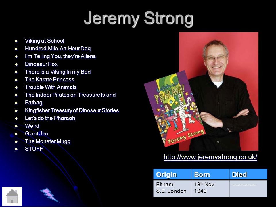 Jeremy Strong Viking at School Viking at School Hundred-Mile-An-Hour Dog Hundred-Mile-An-Hour Dog Im Telling You, theyre Aliens Im Telling You, theyre Aliens Dinosaur Pox Dinosaur Pox There is a Viking In my Bed There is a Viking In my Bed The Karate Princess The Karate Princess Trouble With Animals Trouble With Animals The Indoor Pirates on Treasure Island The Indoor Pirates on Treasure Island Fatbag Fatbag Kingfisher Treasury of Dinosaur Stories Kingfisher Treasury of Dinosaur Stories Lets do the Pharaoh Lets do the Pharaoh Weird Weird Giant Jim Giant Jim The Monster Mugg The Monster Mugg STUFF STUFF OriginBornDied Eltham, S.E.