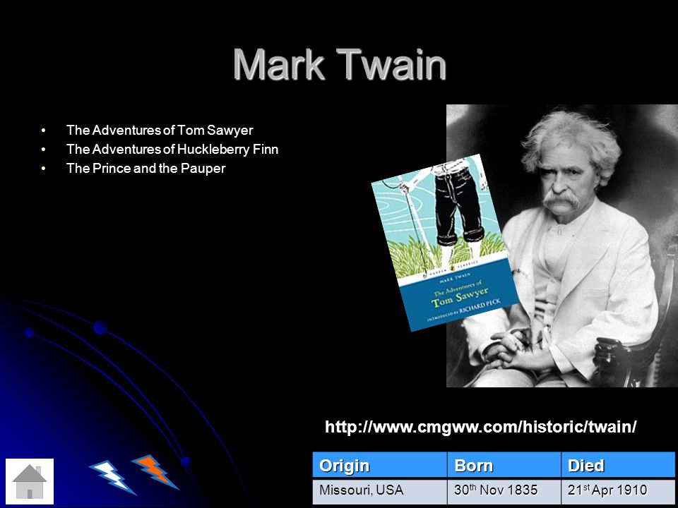 Mark Twain The Adventures of Tom Sawyer The Adventures of Huckleberry Finn The Prince and the PauperOriginBornDied Missouri, USA 30 th Nov 1835 21 st Apr 1910 http://www.cmgww.com/historic/twain/