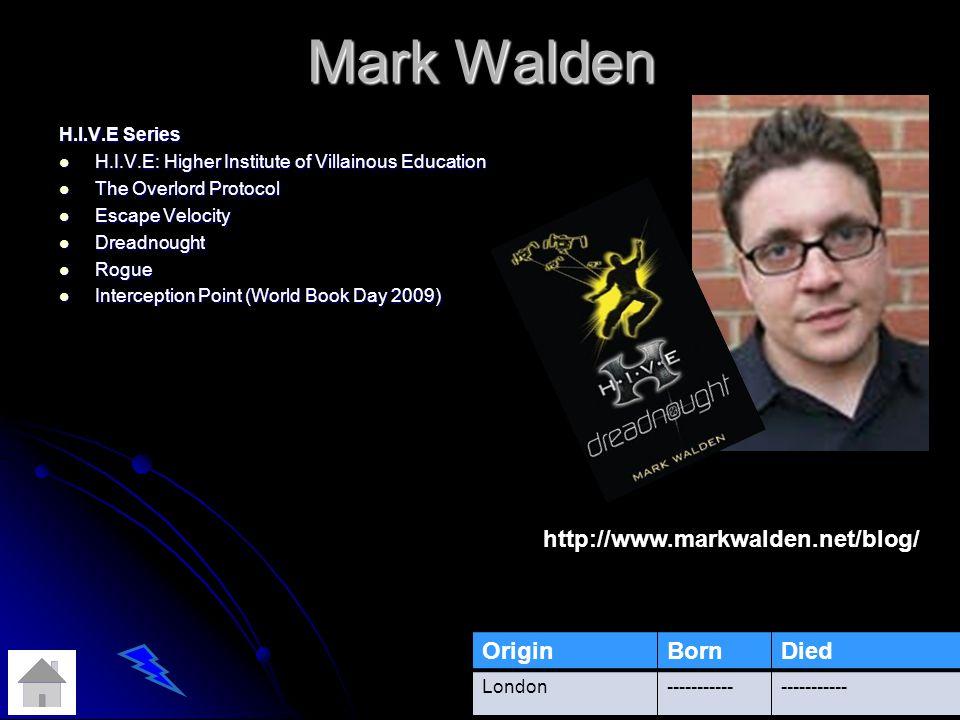 Mark Walden H.I.V.E Series H.I.V.E: Higher Institute of Villainous Education H.I.V.E: Higher Institute of Villainous Education The Overlord Protocol The Overlord Protocol Escape Velocity Escape Velocity Dreadnought Dreadnought Rogue Rogue Interception Point (World Book Day 2009) Interception Point (World Book Day 2009) OriginBornDied London----------- http://www.markwalden.net/blog/