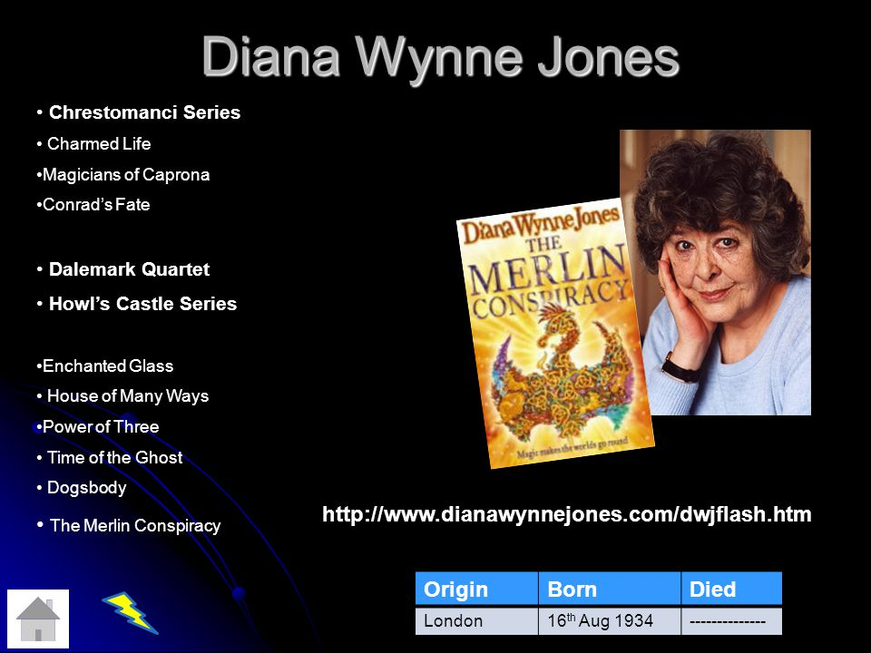 Diana Wynne Jones OriginBornDied London16 th Aug 1934-------------- Chrestomanci Series Charmed Life Magicians of Caprona Conrads Fate Dalemark Quartet Howls Castle Series Enchanted Glass House of Many Ways Power of Three Time of the Ghost Dogsbody The Merlin Conspiracy http://www.dianawynnejones.com/dwjflash.htm