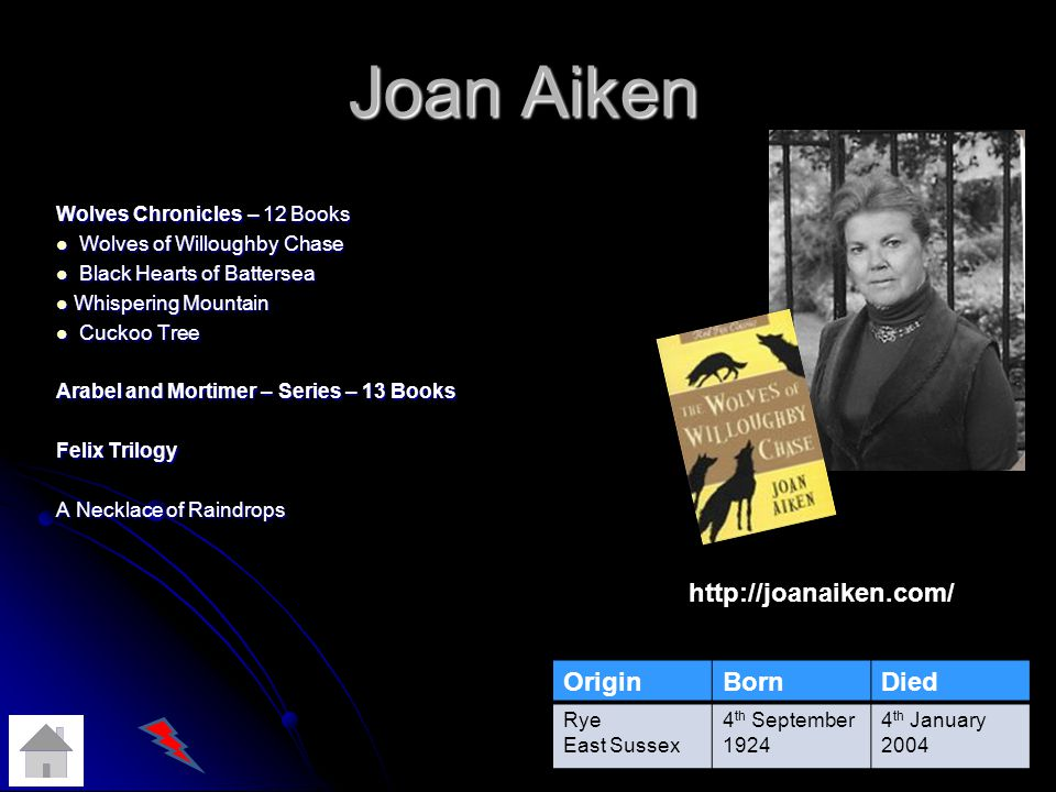 Joan Aiken Wolves Chronicles – 12 Books Wolves of Willoughby Chase Wolves of Willoughby Chase Black Hearts of Battersea Black Hearts of Battersea Whispering Mountain Whispering Mountain Cuckoo Tree Cuckoo Tree Arabel and Mortimer – Series – 13 Books Felix Trilogy A Necklace of Raindrops OriginBornDied Rye East Sussex 4 th September 1924 4 th January 2004 http://joanaiken.com/