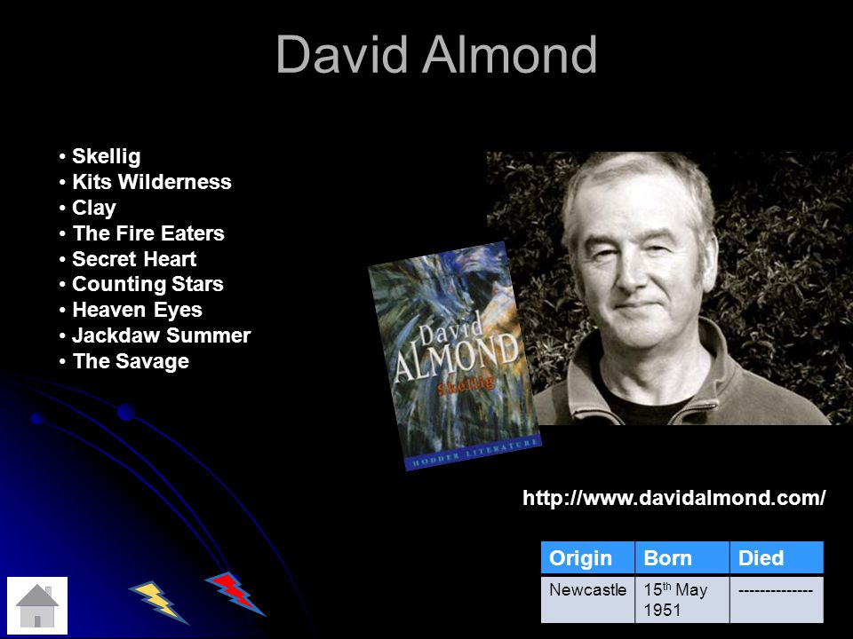 David Almond http://www.davidalmond.com/ OriginBornDied Newcastle15 th May 1951 -------------- Skellig Kits Wilderness Clay The Fire Eaters Secret Heart Counting Stars Heaven Eyes Jackdaw Summer The Savage