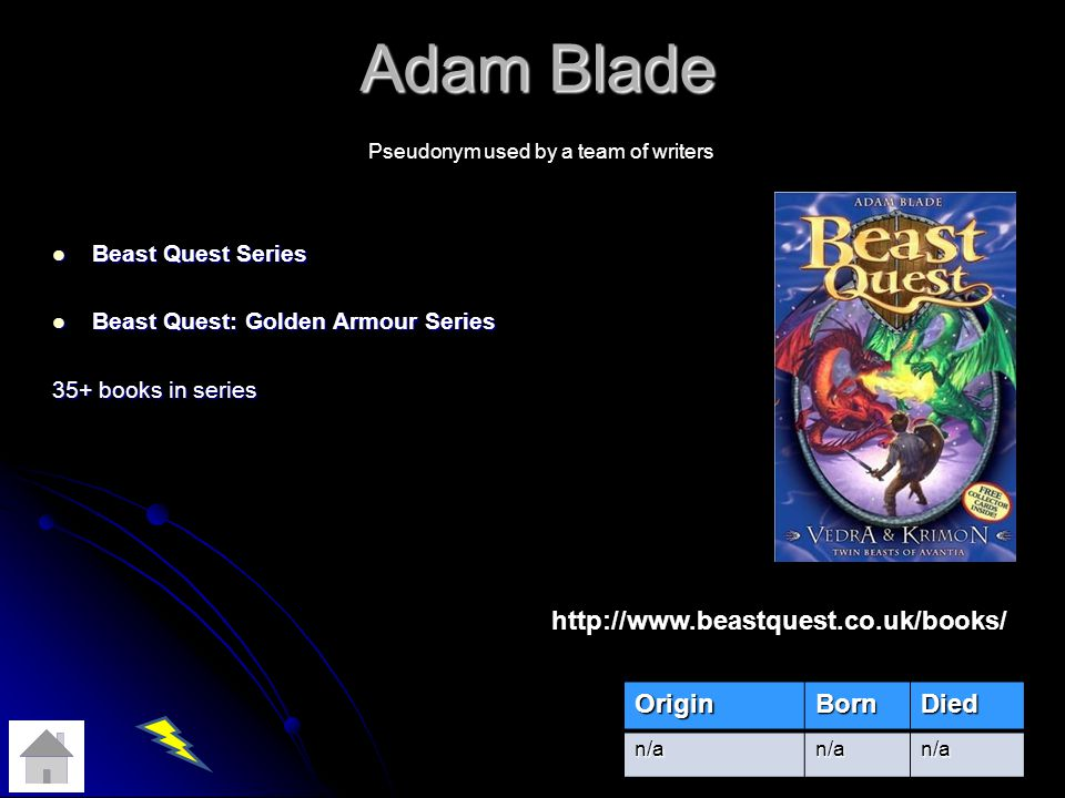 Adam Blade Beast Quest Series Beast Quest Series Beast Quest: Golden Armour Series Beast Quest: Golden Armour Series 35+ books in series OriginBornDied n/an/an/a Pseudonym used by a team of writers http://www.beastquest.co.uk/books/