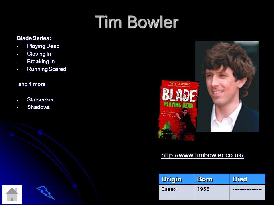 Tim Bowler OriginBornDied Essex1953----------------- Blade Series: Playing Dead Playing Dead Closing In Closing In Breaking In Breaking In Running Scared Running Scared and 4 more and 4 more Starseeker Starseeker Shadows Shadows http://www.timbowler.co.uk/