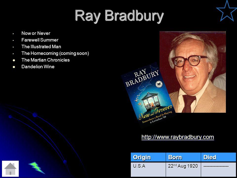 Ray Bradbury Now or Never Farewell Summer The Illustrated Man The Homecoming (coming soon) The Martian Chronicles Dandelion Wine OriginBornDied U.S.A 22 nd Aug 1920 ----------------- http://www.raybradbury.com