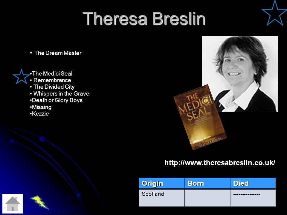 Theresa Breslin OriginBornDied Scotland--------------- The Dream Master The Medici Seal Remembrance The Divided City Whispers in the Grave Death or Glory Boys Missing Kezzie http://www.theresabreslin.co.uk/