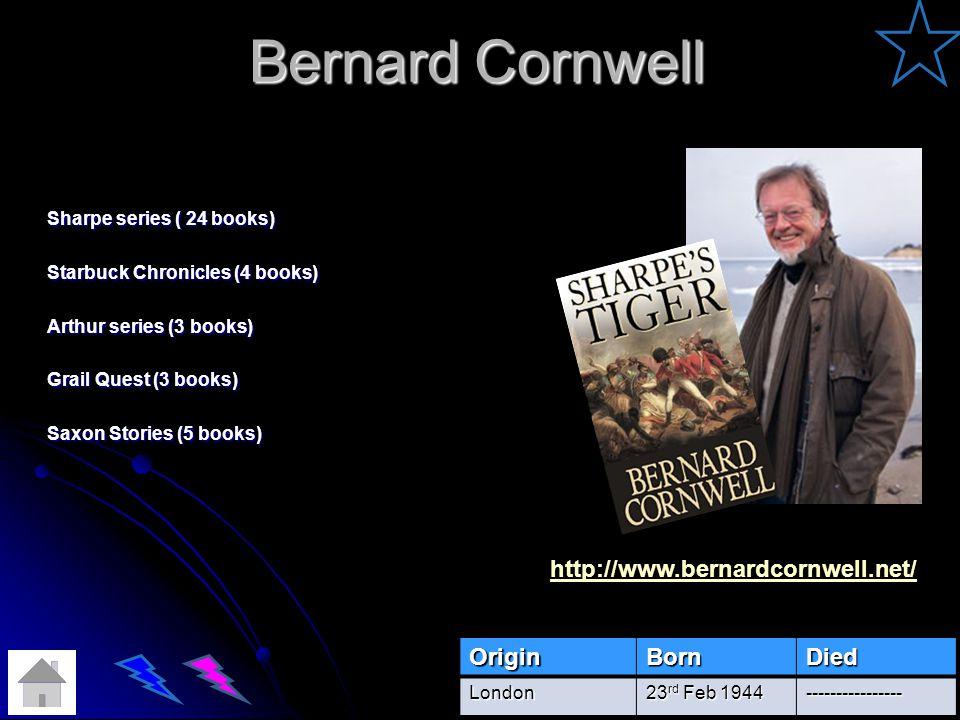 Bernard Cornwell Sharpe series ( 24 books) Starbuck Chronicles (4 books) Arthur series (3 books) Grail Quest (3 books) Saxon Stories (5 books) OriginBornDiedLondon 23 rd Feb 1944 ---------------- http://www.bernardcornwell.net/