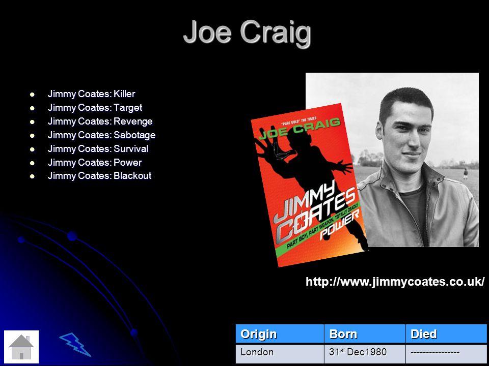 Joe Craig Jimmy Coates: Killer Jimmy Coates: Killer Jimmy Coates: Target Jimmy Coates: Target Jimmy Coates: Revenge Jimmy Coates: Revenge Jimmy Coates: Sabotage Jimmy Coates: Sabotage Jimmy Coates: Survival Jimmy Coates: Survival Jimmy Coates: Power Jimmy Coates: Power Jimmy Coates: Blackout Jimmy Coates: BlackoutOriginBornDiedLondon 31 st Dec1980 ---------------- http://www.jimmycoates.co.uk/