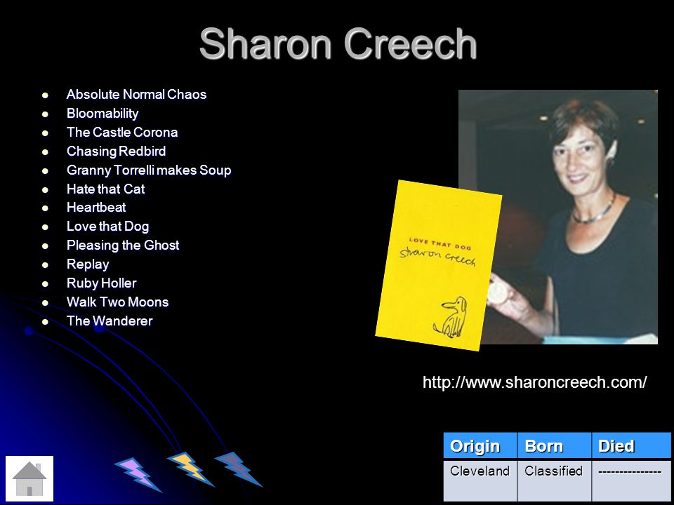 Sharon Creech Absolute Normal Chaos Absolute Normal Chaos Bloomability Bloomability The Castle Corona The Castle Corona Chasing Redbird Chasing Redbird Granny Torrelli makes Soup Granny Torrelli makes Soup Hate that Cat Hate that Cat Heartbeat Heartbeat Love that Dog Love that Dog Pleasing the Ghost Pleasing the Ghost Replay Replay Ruby Holler Ruby Holler Walk Two Moons Walk Two Moons The Wanderer The Wanderer OriginBornDied ClevelandClassified--------------- http://www.sharoncreech.com/