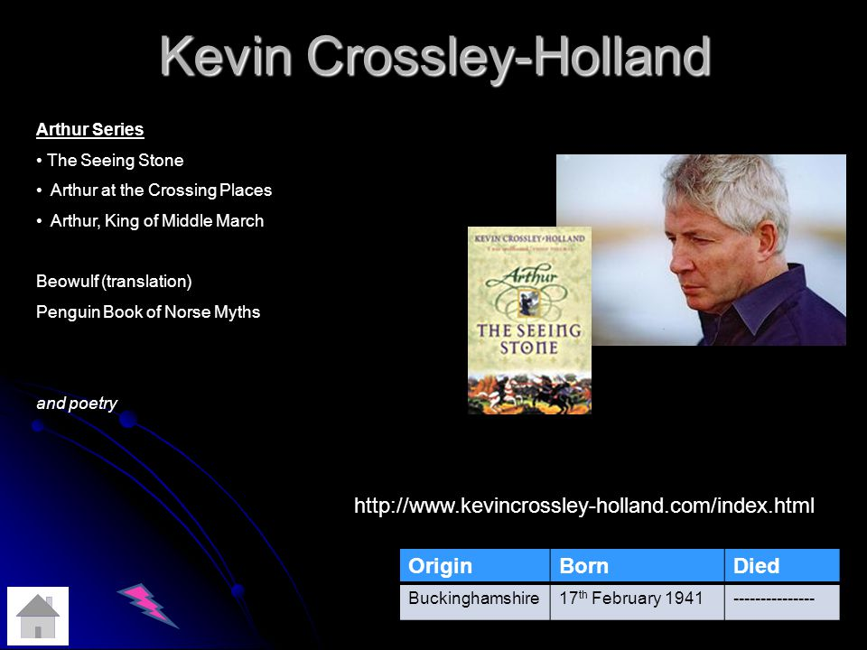 Kevin Crossley-Holland OriginBornDied Buckinghamshire17 th February 1941--------------- http://www.kevincrossley-holland.com/index.html Arthur Series The Seeing Stone Arthur at the Crossing Places Arthur, King of Middle March Beowulf (translation) Penguin Book of Norse Myths and poetry