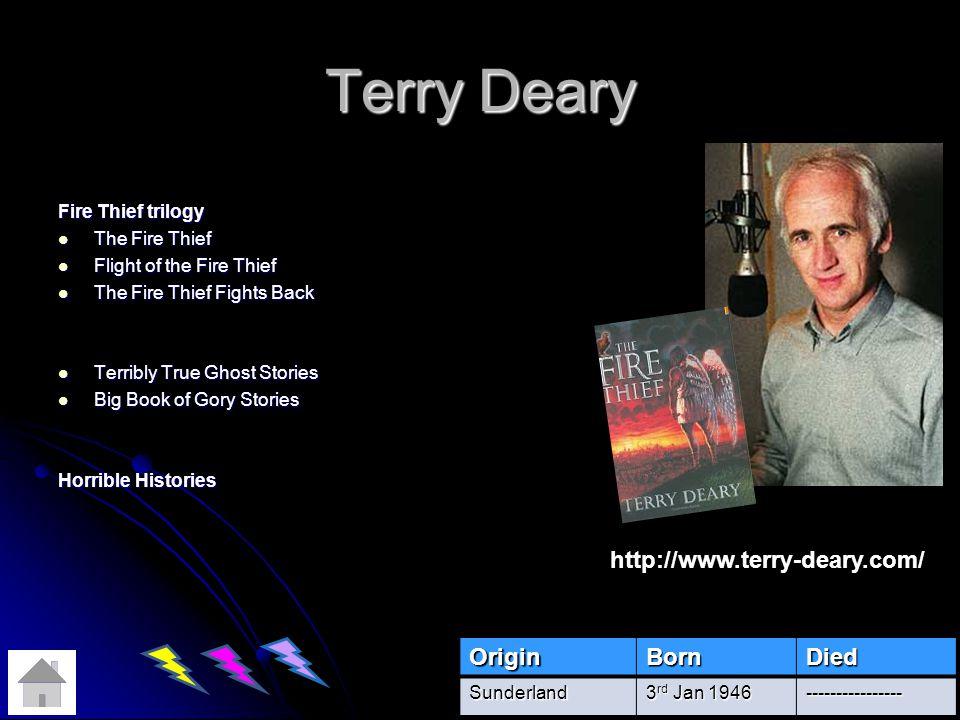 Terry Deary Fire Thief trilogy The Fire Thief The Fire Thief Flight of the Fire Thief Flight of the Fire Thief The Fire Thief Fights Back The Fire Thief Fights Back Terribly True Ghost Stories Terribly True Ghost Stories Big Book of Gory Stories Big Book of Gory Stories Horrible Histories OriginBornDiedSunderland 3 rd Jan 1946 ---------------- http://www.terry-deary.com/