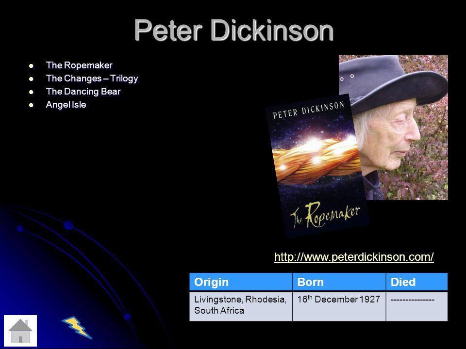 Peter Dickinson The Ropemaker The Ropemaker The Changes – Trilogy The Changes – Trilogy The Dancing Bear The Dancing Bear Angel Isle Angel Isle OriginBornDied Livingstone, Rhodesia, South Africa 16 th December 1927--------------- http://www.peterdickinson.com/