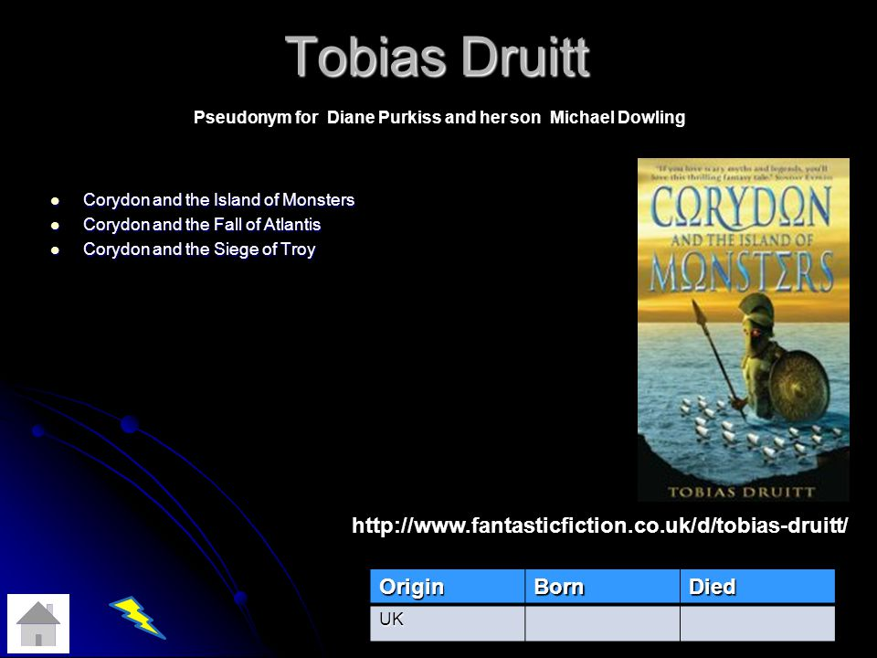 Tobias Druitt Corydon and the Island of Monsters Corydon and the Island of Monsters Corydon and the Fall of Atlantis Corydon and the Fall of Atlantis Corydon and the Siege of Troy Corydon and the Siege of TroyOriginBornDiedUK http://www.fantasticfiction.co.uk/d/tobias-druitt/ Pseudonym for Diane Purkiss and her son Michael Dowling