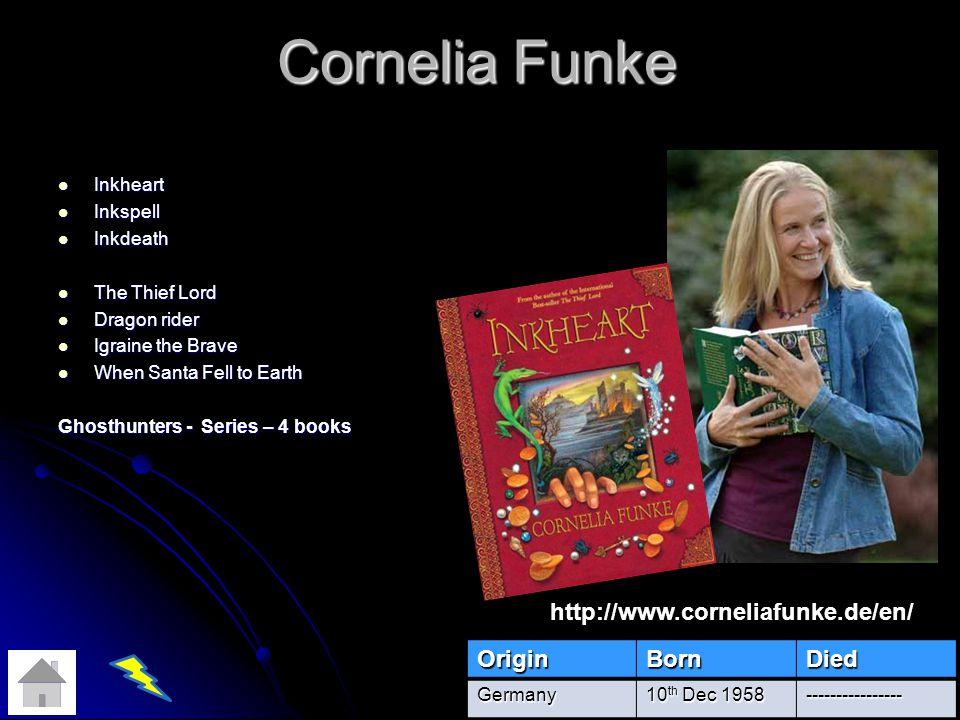 Cornelia Funke Inkheart Inkheart Inkspell Inkspell Inkdeath Inkdeath The Thief Lord The Thief Lord Dragon rider Dragon rider Igraine the Brave Igraine the Brave When Santa Fell to Earth When Santa Fell to Earth Ghosthunters - Series – 4 books OriginBornDiedGermany 10 th Dec 1958 ---------------- http://www.corneliafunke.de/en/
