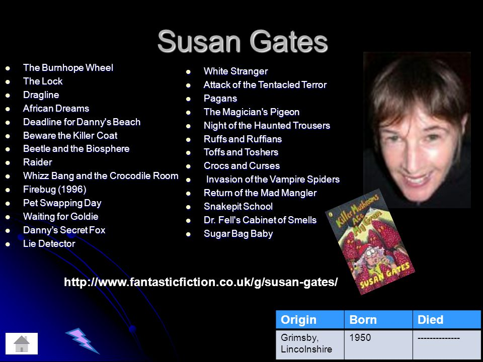 Susan Gates The Burnhope Wheel The Burnhope Wheel The Lock The Lock Dragline Dragline African Dreams African Dreams Deadline for Danny s Beach Deadline for Danny s Beach Beware the Killer Coat Beware the Killer Coat Beetle and the Biosphere Beetle and the Biosphere Raider Raider Whizz Bang and the Crocodile Room Whizz Bang and the Crocodile Room Firebug (1996) Firebug (1996) Pet Swapping Day Pet Swapping Day Waiting for Goldie Waiting for Goldie Danny s Secret Fox Danny s Secret Fox Lie Detector Lie Detector OriginBornDied Grimsby, Lincolnshire 1950-------------- White Stranger White Stranger Attack of the Tentacled Terror Attack of the Tentacled Terror Pagans Pagans The Magician s Pigeon The Magician s Pigeon Night of the Haunted Trousers Night of the Haunted Trousers Ruffs and Ruffians Ruffs and Ruffians Toffs and Toshers Toffs and Toshers Crocs and Curses Crocs and Curses Invasion of the Vampire Spiders Invasion of the Vampire Spiders Return of the Mad Mangler Return of the Mad Mangler Snakepit School Snakepit School Dr.