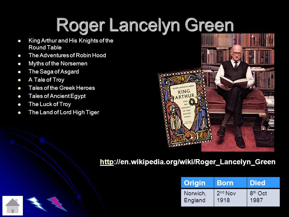 Roger Lancelyn Green King Arthur and His Knights of the Round Table The Adventures of Robin Hood Myths of the Norsemen The Saga of Asgard A Tale of Troy Tales of the Greek Heroes Tales of Ancient Egypt The Luck of Troy The Land of Lord High Tiger OriginBornDied Norwich, England 2 nd Nov 1918 8 th Oct 1987 httphttp://en.wikipedia.org/wiki/Roger_Lancelyn_Green