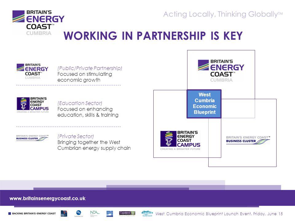 West Cumbria Economic Blueprint Launch Event. Friday, June 15 www.britainsenergycoast.co.uk Acting Locally, Thinking Globally TM WORKING IN PARTNERSHI