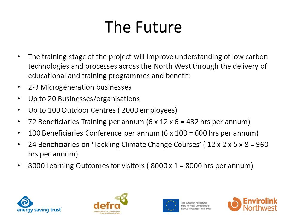 The Future The training stage of the project will improve understanding of low carbon technologies and processes across the North West through the delivery of educational and training programmes and benefit: 2-3 Microgeneration businesses Up to 20 Businesses/organisations Up to 100 Outdoor Centres ( 2000 employees) 72 Beneficiaries Training per annum (6 x 12 x 6 = 432 hrs per annum) 100 Beneficiaries Conference per annum (6 x 100 = 600 hrs per annum) 24 Beneficiaries on Tackling Climate Change Courses ( 12 x 2 x 5 x 8 = 960 hrs per annum) 8000 Learning Outcomes for visitors ( 8000 x 1 = 8000 hrs per annum)