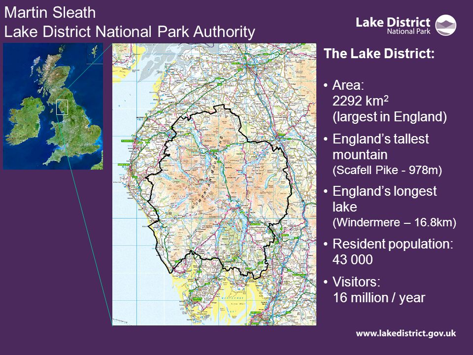 Martin Sleath Lake District National Park Authority The Lake District: Area: 2292 km 2 (largest in England) Englands tallest mountain (Scafell Pike - 978m) Englands longest lake (Windermere – 16.8km) Resident population: 43 000 Visitors: 16 million / year