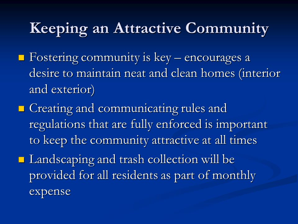 Keeping an Attractive Community Fostering community is key – encourages a desire to maintain neat and clean homes (interior and exterior) Fostering community is key – encourages a desire to maintain neat and clean homes (interior and exterior) Creating and communicating rules and regulations that are fully enforced is important to keep the community attractive at all times Creating and communicating rules and regulations that are fully enforced is important to keep the community attractive at all times Landscaping and trash collection will be provided for all residents as part of monthly expense Landscaping and trash collection will be provided for all residents as part of monthly expense