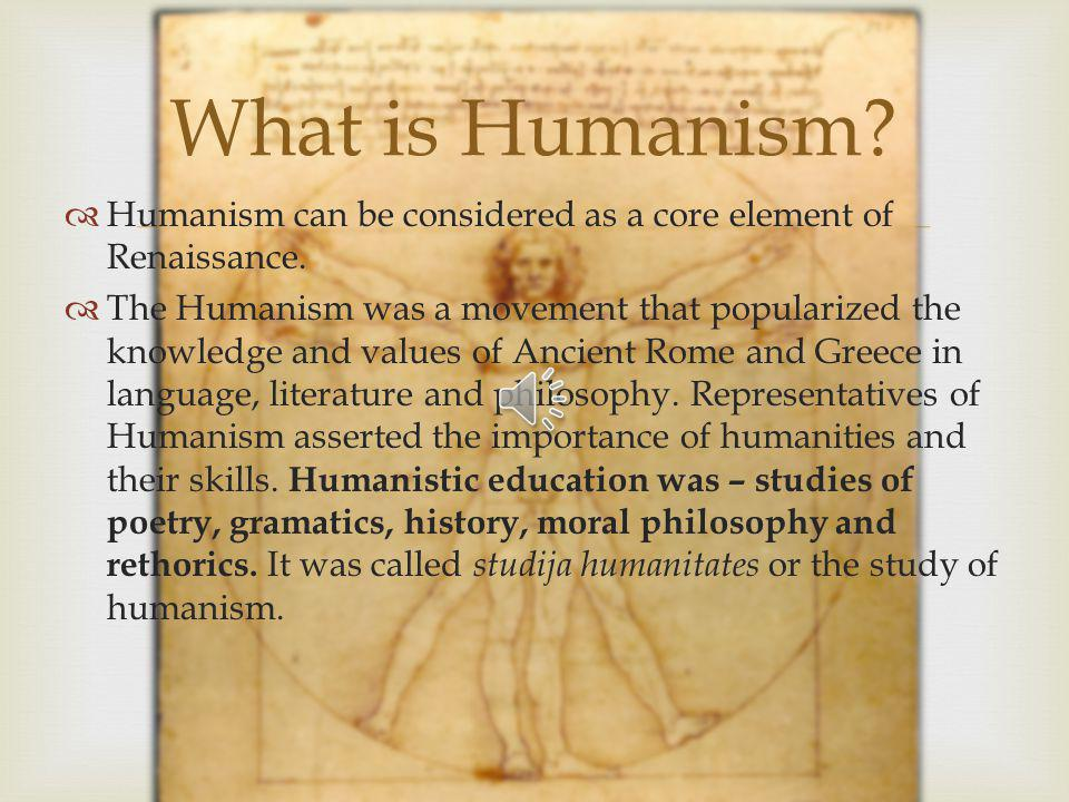Humanism can be considered as a core element of Renaissance.