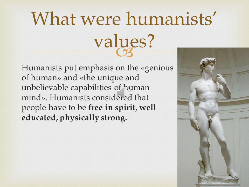 Humanists put emphasis on the «genious of human» and «the unique and unbelievable capabilities of human mind».