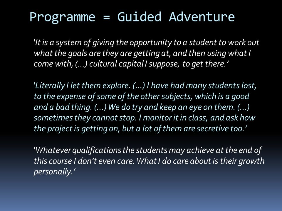Programme = Guided Adventure It is a system of giving the opportunity to a student to work out what the goals are they are getting at, and then using what I come with, (...) cultural capital I suppose, to get there.