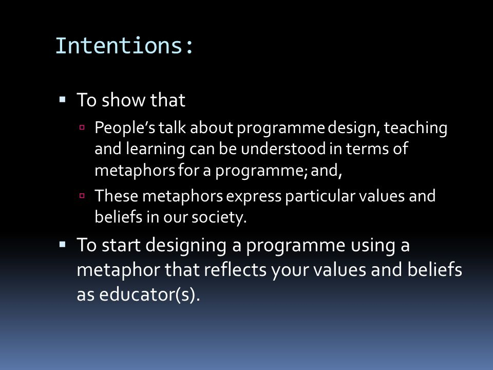 Intentions: To show that Peoples talk about programme design, teaching and learning can be understood in terms of metaphors for a programme; and, These metaphors express particular values and beliefs in our society.