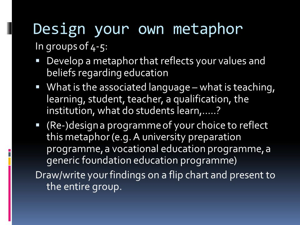 Design your own metaphor In groups of 4-5: Develop a metaphor that reflects your values and beliefs regarding education What is the associated language – what is teaching, learning, student, teacher, a qualification, the institution, what do students learn,......