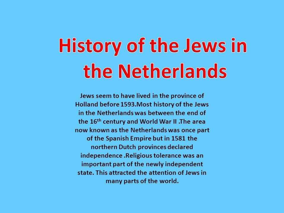Jews seem to have lived in the province of Holland before 1593.Most history of the Jews in the Netherlands was between the end of the 16 th century an