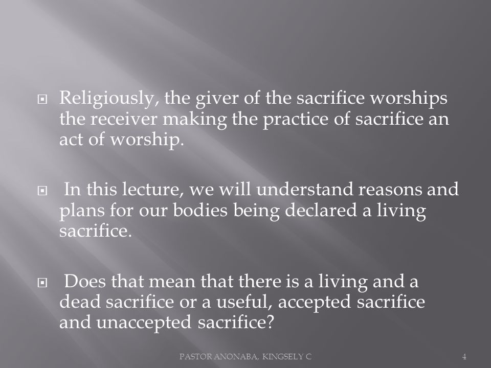 Religiously, the giver of the sacrifice worships the receiver making the practice of sacrifice an act of worship.