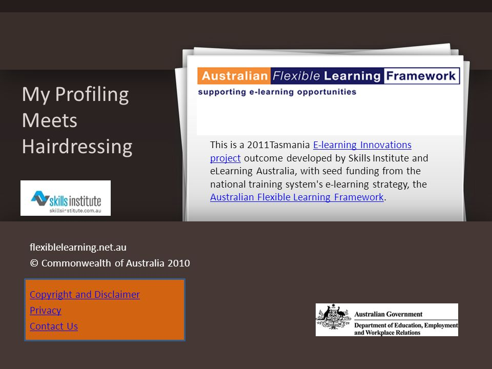 My Profiling Meets Hairdressing flexiblelearning.net.au © Commonwealth of Australia 2010 Copyright and Disclaimer Privacy Contact Us This is a 2011Tasmania E-learning Innovations project outcome developed by Skills Institute and eLearning Australia, with seed funding from the national training system s e-learning strategy, the Australian Flexible Learning Framework.E-learning Innovations project Australian Flexible Learning Framework