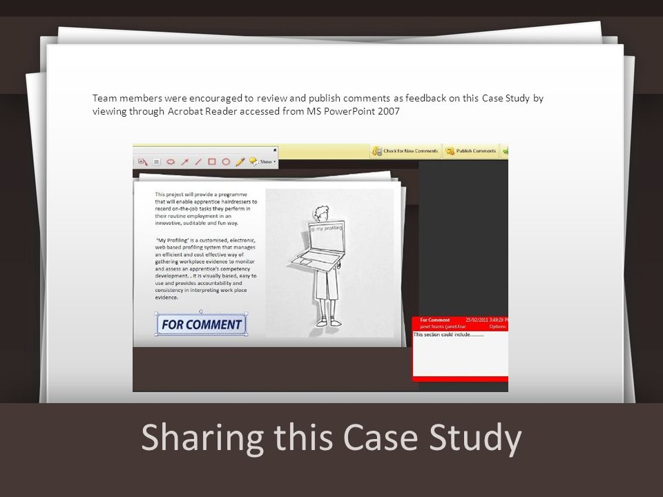 Sharing this Case Study Team members were encouraged to review and publish comments as feedback on this Case Study by viewing through Acrobat Reader accessed from MS PowerPoint 2007