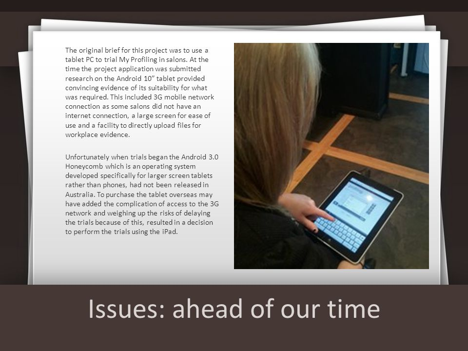 Issues: ahead of our time The original brief for this project was to use a tablet PC to trial My Profiling in salons.