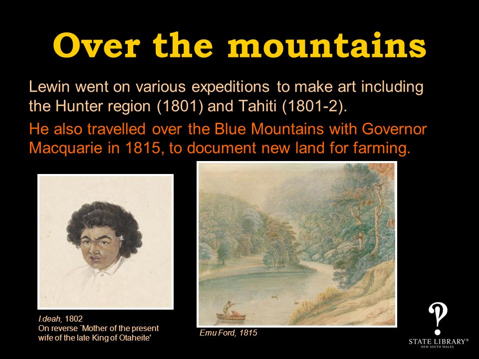 Over the mountains Lewin went on various expeditions to make art including the Hunter region (1801) and Tahiti (1801-2).